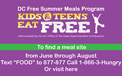 DC Free Summer Meals - Kids & Teens Eat Free. Text Food to 877-877 or call 1-866-3-Hungry to find a meal site.